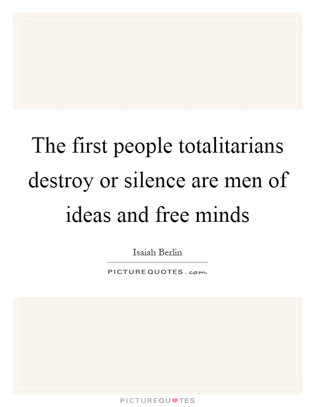 The first people totalitarians destroy or silence are men of ideas and free minds Picture Quote #1