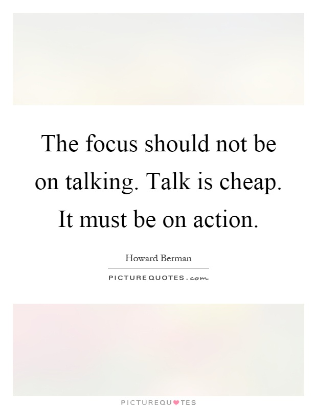 The focus should not be on talking. Talk is cheap. It must be on action Picture Quote #1