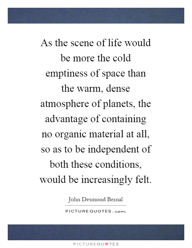 As the scene of life would be more the cold emptiness of space than the warm, dense atmosphere of planets, the advantage of containing no organic material at all, so as to be independent of both these conditions, would be increasingly felt Picture Quote #1