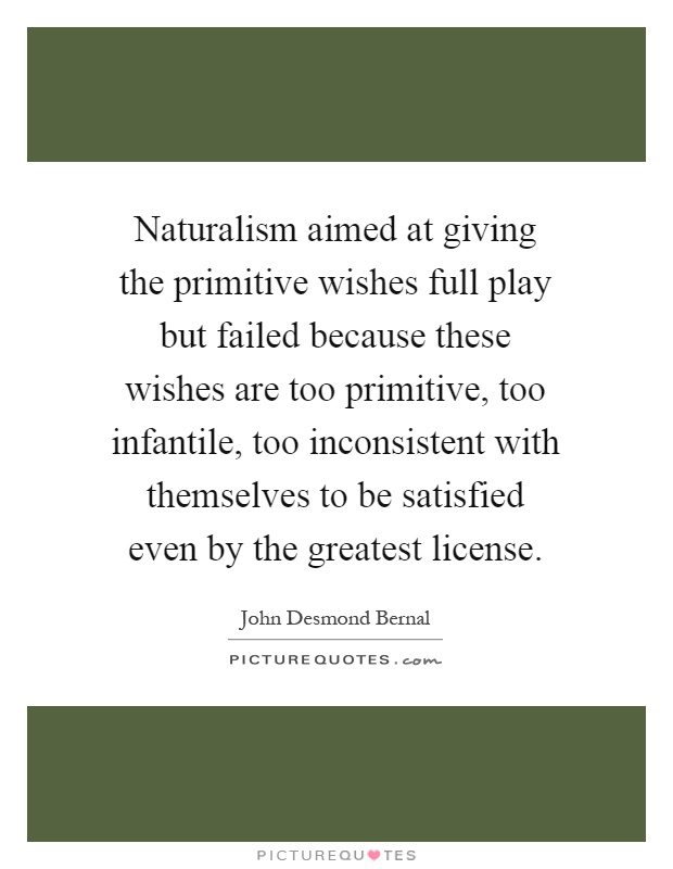 Naturalism aimed at giving the primitive wishes full play but failed because these wishes are too primitive, too infantile, too inconsistent with themselves to be satisfied even by the greatest license Picture Quote #1