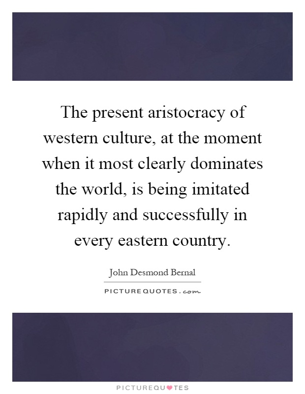 The present aristocracy of western culture, at the moment when it most clearly dominates the world, is being imitated rapidly and successfully in every eastern country Picture Quote #1