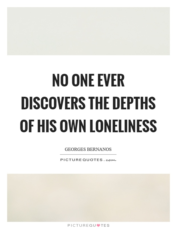 No one ever discovers the depths of his own loneliness Picture Quote #1