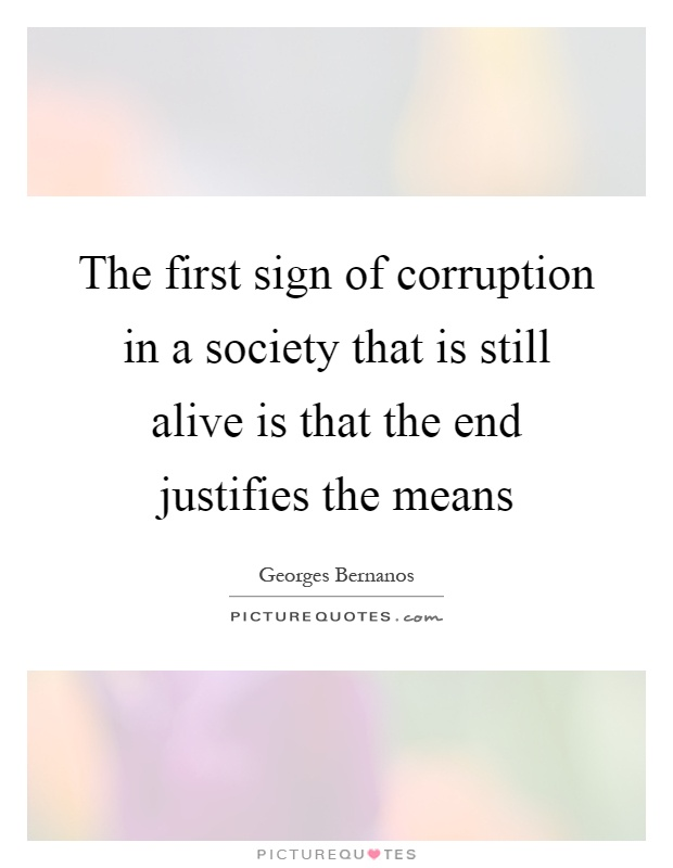 The first sign of corruption in a society that is still alive is that the end justifies the means Picture Quote #1