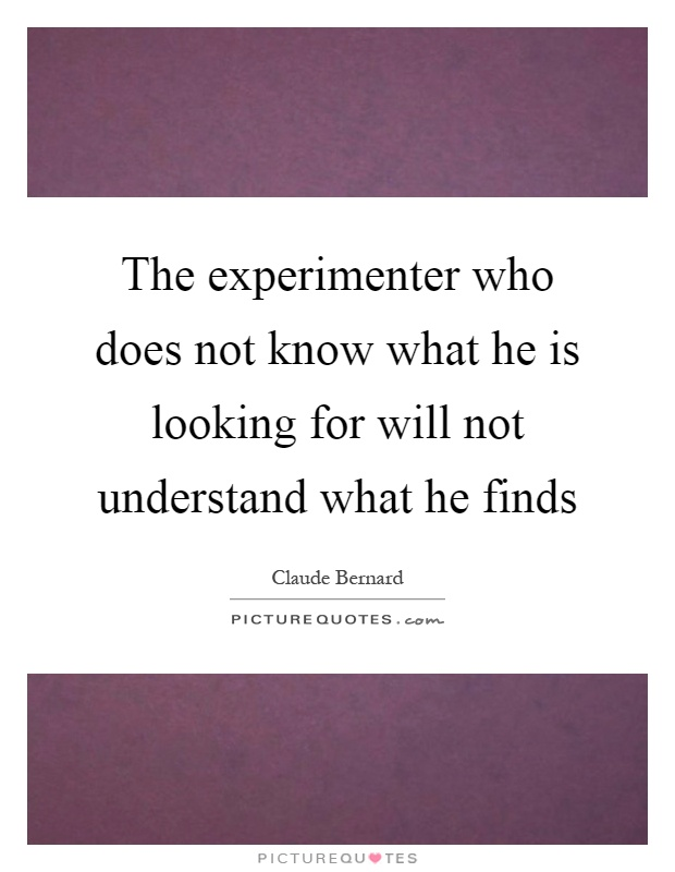 The experimenter who does not know what he is looking for will not understand what he finds Picture Quote #1