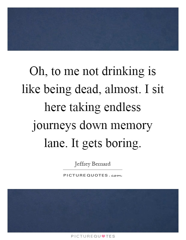Oh, to me not drinking is like being dead, almost. I sit here taking endless journeys down memory lane. It gets boring Picture Quote #1