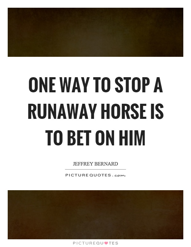 One way to stop a runaway horse is to bet on him Picture Quote #1
