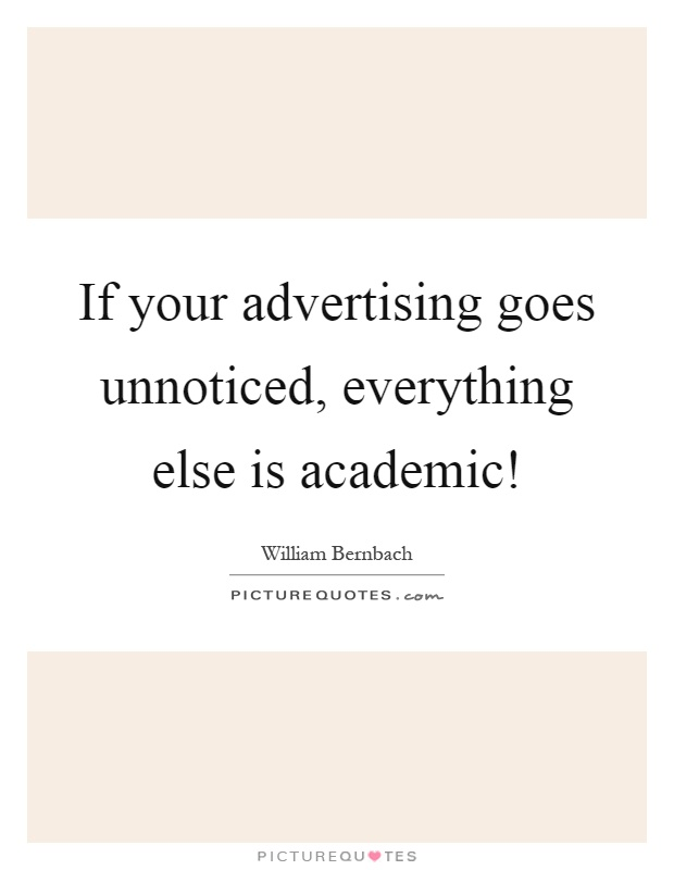 If your advertising goes unnoticed, everything else is academic! Picture Quote #1