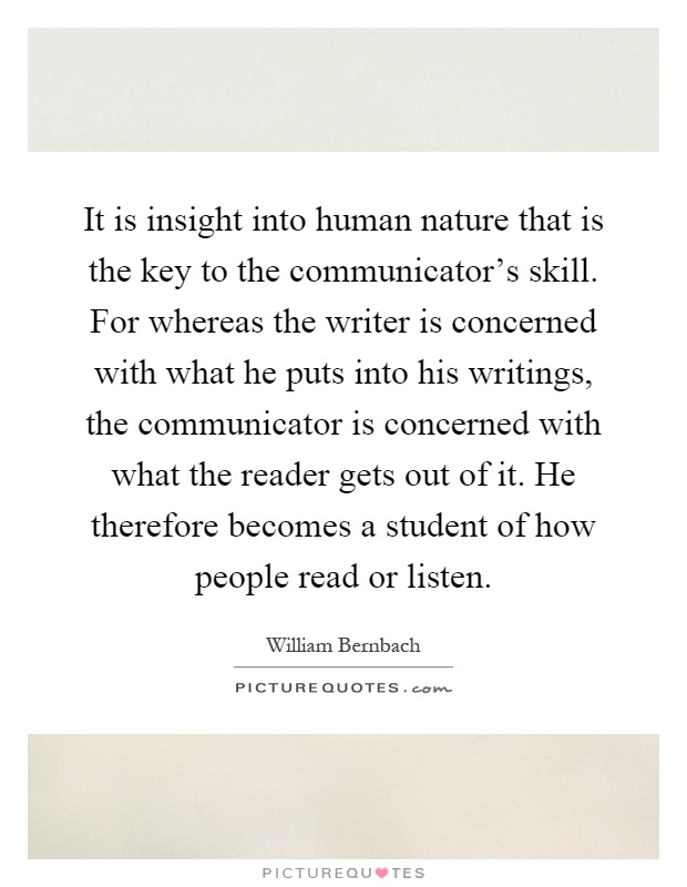 It is insight into human nature that is the key to the communicator's skill. For whereas the writer is concerned with what he puts into his writings, the communicator is concerned with what the reader gets out of it. He therefore becomes a student of how people read or listen Picture Quote #1