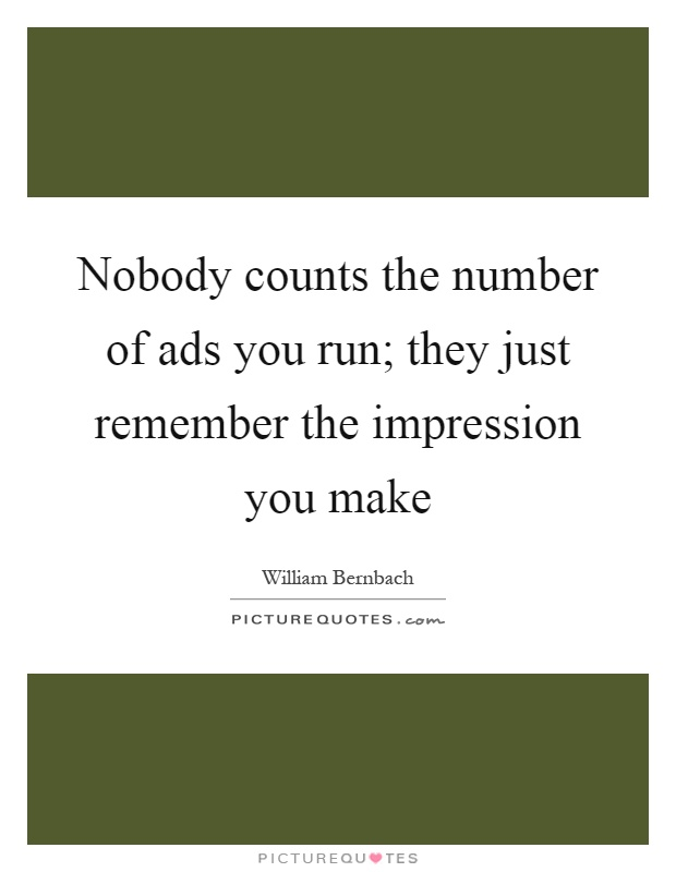 Nobody counts the number of ads you run; they just remember the impression you make Picture Quote #1