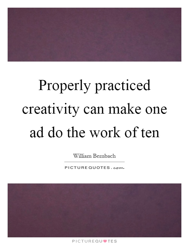 Properly practiced creativity can make one ad do the work of ten Picture Quote #1
