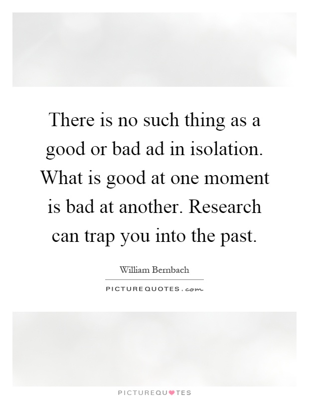 There is no such thing as a good or bad ad in isolation. What is good at one moment is bad at another. Research can trap you into the past Picture Quote #1