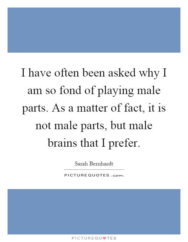 I have often been asked why I am so fond of playing male parts. As a matter of fact, it is not male parts, but male brains that I prefer Picture Quote #1