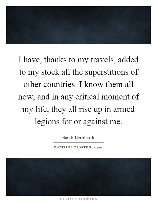 I have, thanks to my travels, added to my stock all the superstitions of other countries. I know them all now, and in any critical moment of my life, they all rise up in armed legions for or against me Picture Quote #1