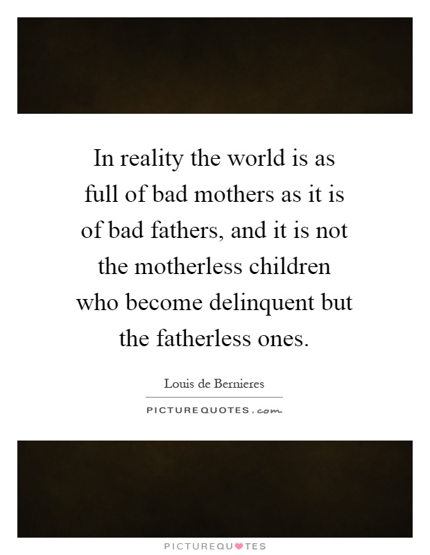 In reality the world is as full of bad mothers as it is of bad fathers, and it is not the motherless children who become delinquent but the fatherless ones Picture Quote #1