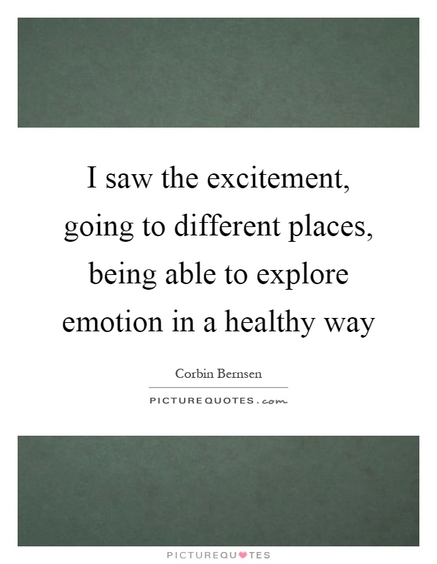 I saw the excitement, going to different places, being able to explore emotion in a healthy way Picture Quote #1