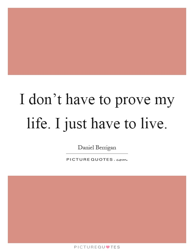 I don't have to prove my life. I just have to live Picture Quote #1