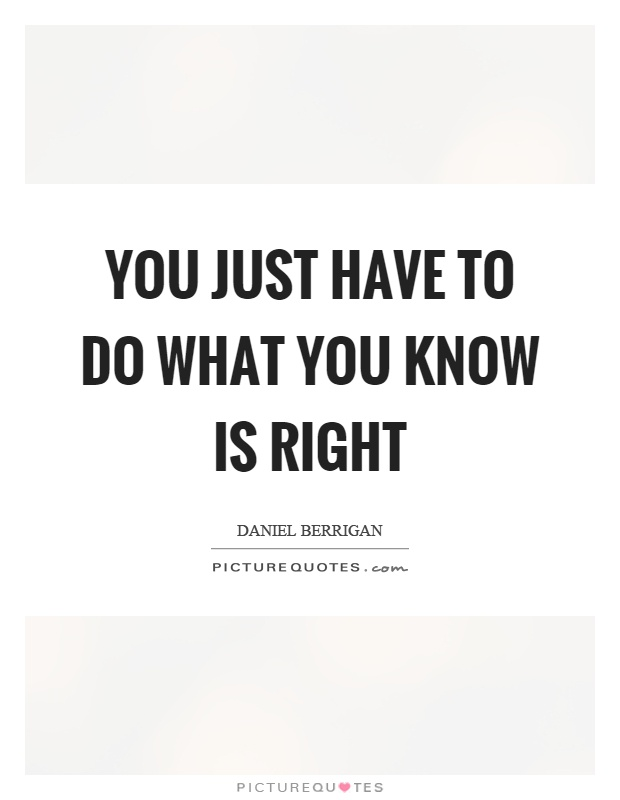 You just have to do what you know is right Picture Quote #1