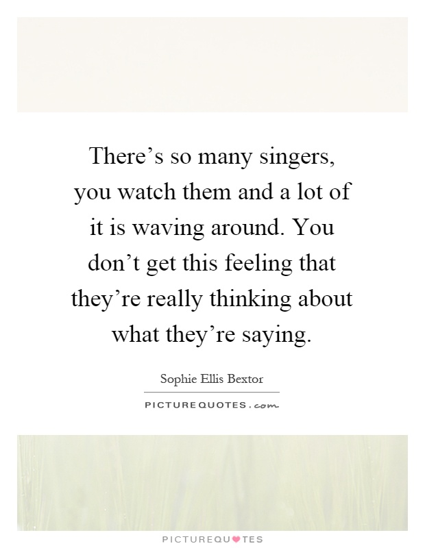There's so many singers, you watch them and a lot of it is waving around. You don't get this feeling that they're really thinking about what they're saying Picture Quote #1