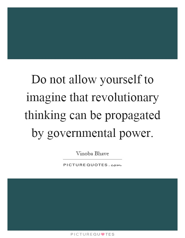 Do not allow yourself to imagine that revolutionary thinking can be propagated by governmental power Picture Quote #1