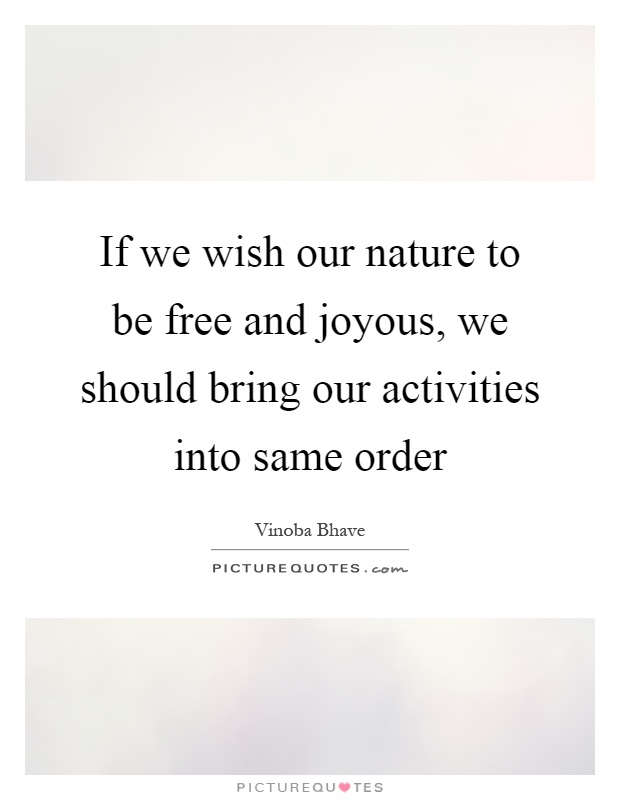 If we wish our nature to be free and joyous, we should bring our activities into same order Picture Quote #1