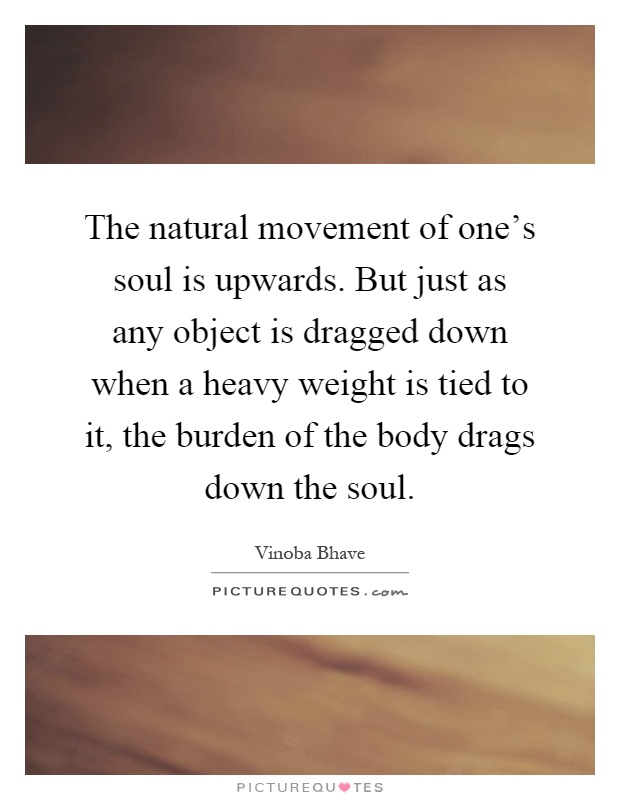The natural movement of one's soul is upwards. But just as any object is dragged down when a heavy weight is tied to it, the burden of the body drags down the soul Picture Quote #1