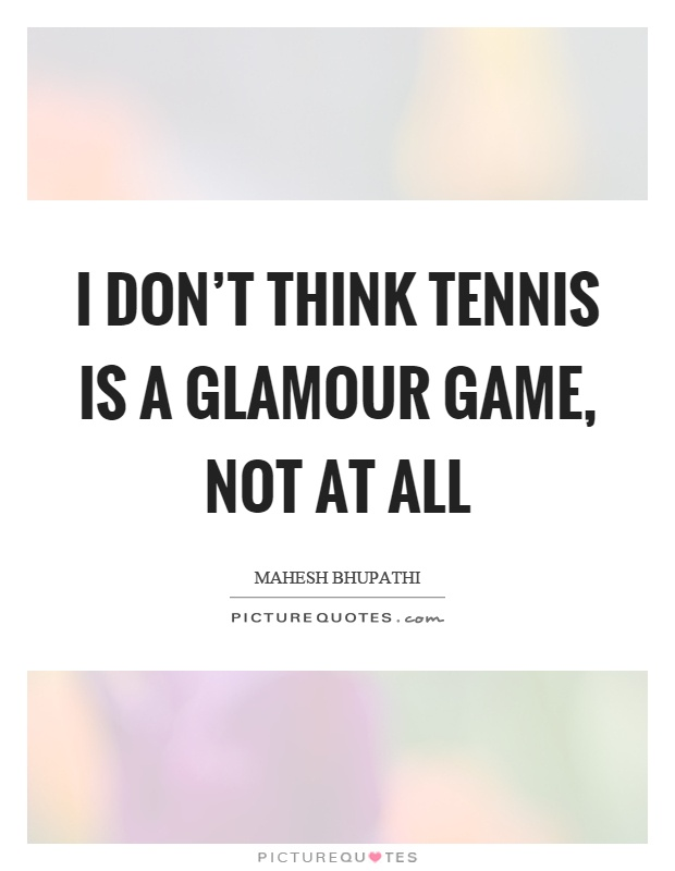 I don't think tennis is a glamour game, not at all Picture Quote #1