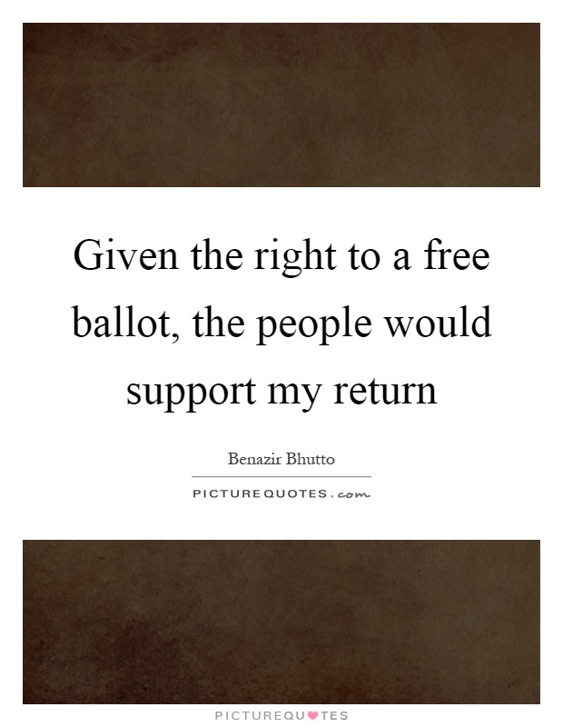 Given the right to a free ballot, the people would support my return Picture Quote #1