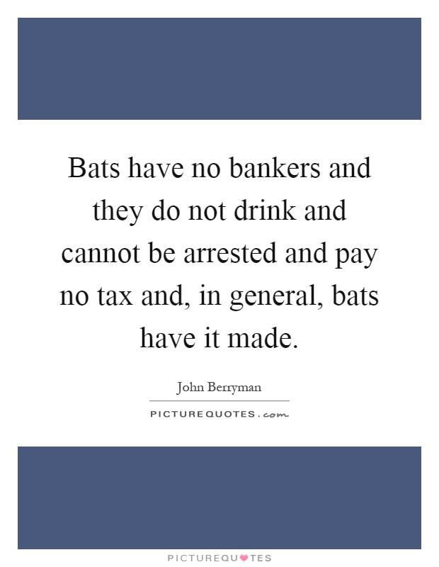 Bats have no bankers and they do not drink and cannot be arrested and pay no tax and, in general, bats have it made Picture Quote #1