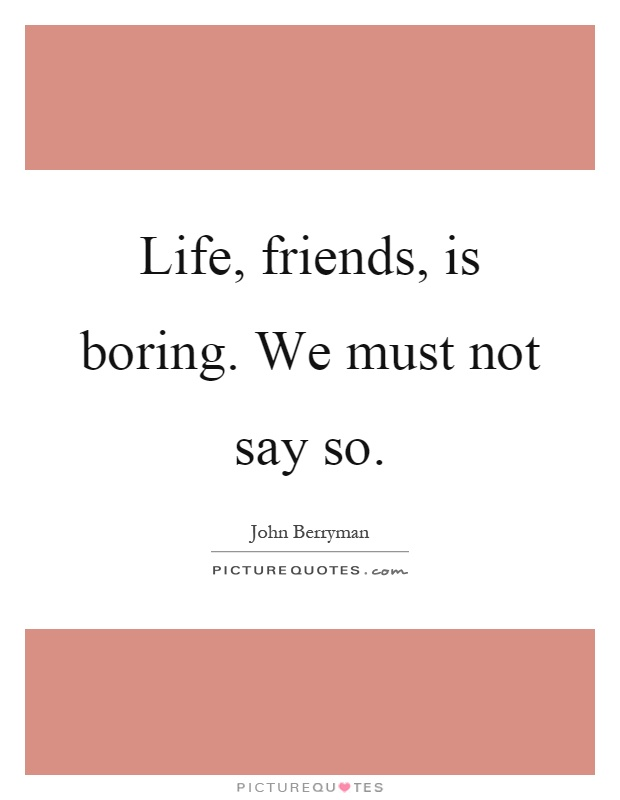Life, friends, is boring. We must not say so Picture Quote #1