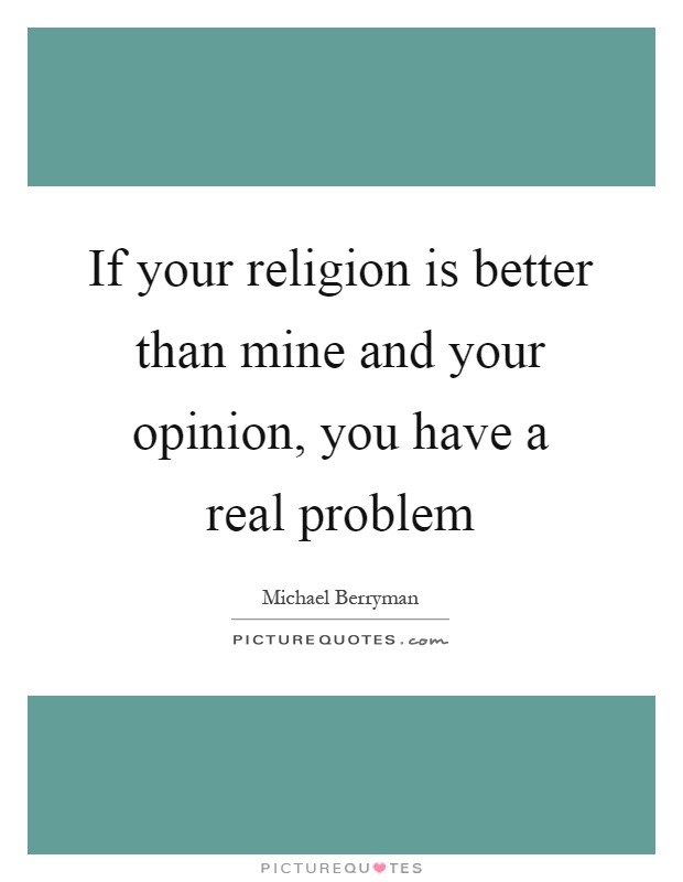 If your religion is better than mine and your opinion, you have a real problem Picture Quote #1