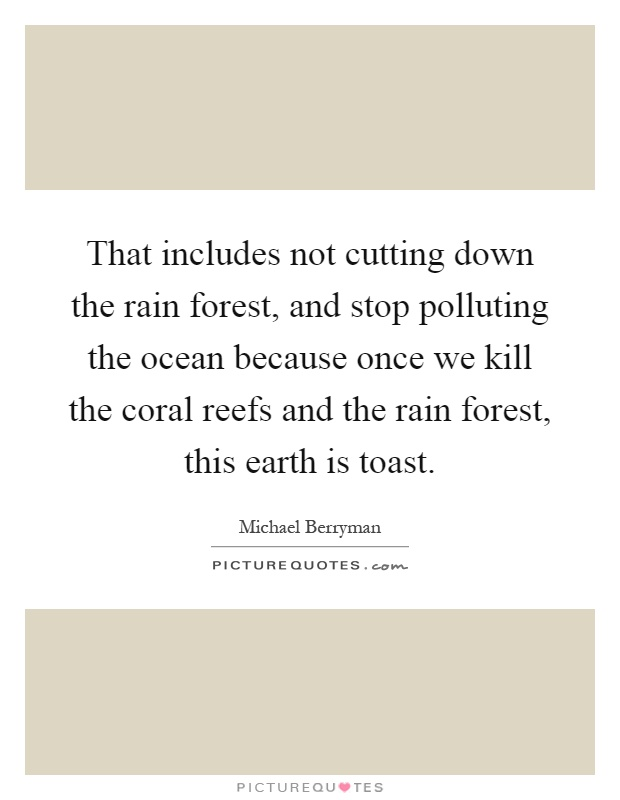That includes not cutting down the rain forest, and stop polluting the ocean because once we kill the coral reefs and the rain forest, this earth is toast Picture Quote #1