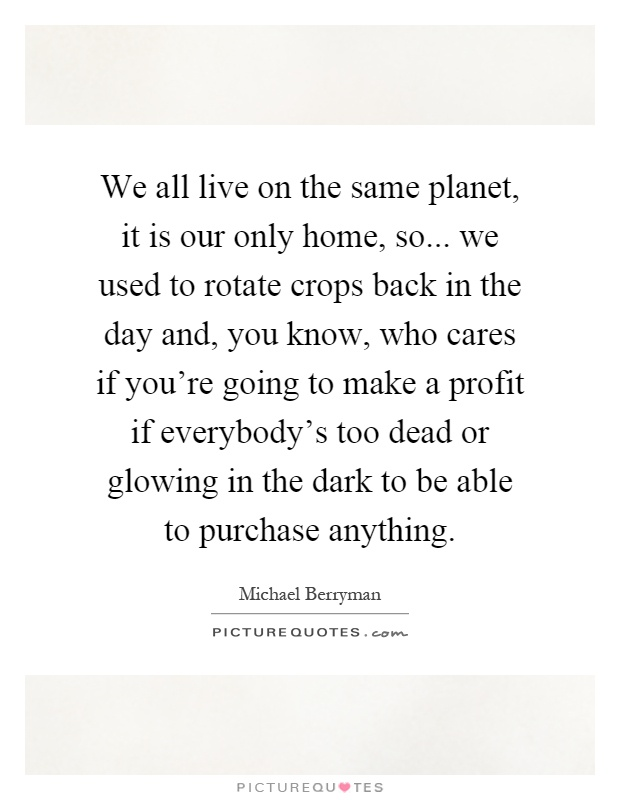 We all live on the same planet, it is our only home, so... we used to rotate crops back in the day and, you know, who cares if you're going to make a profit if everybody's too dead or glowing in the dark to be able to purchase anything Picture Quote #1
