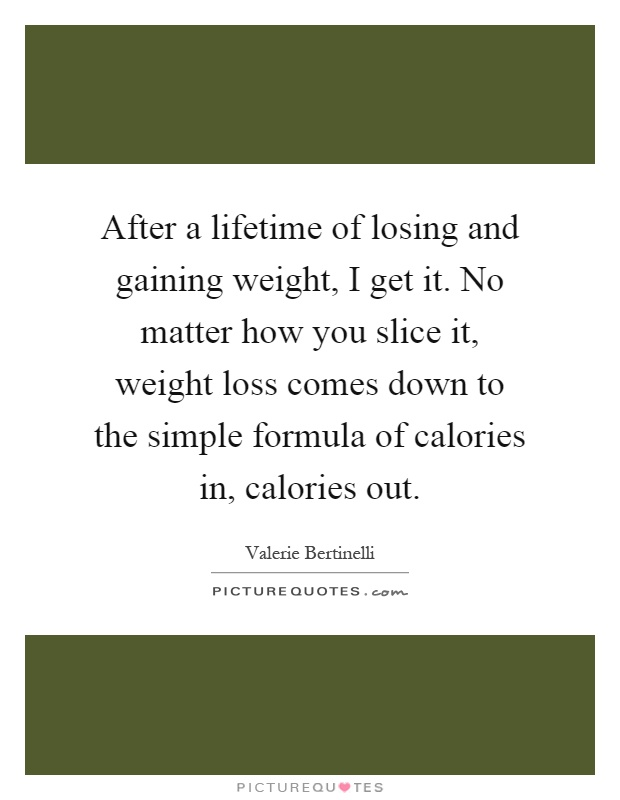 After a lifetime of losing and gaining weight, I get it. No matter how you slice it, weight loss comes down to the simple formula of calories in, calories out Picture Quote #1
