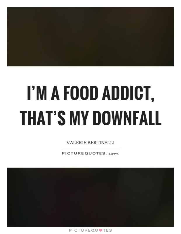 I'm a food addict, that's my downfall Picture Quote #1