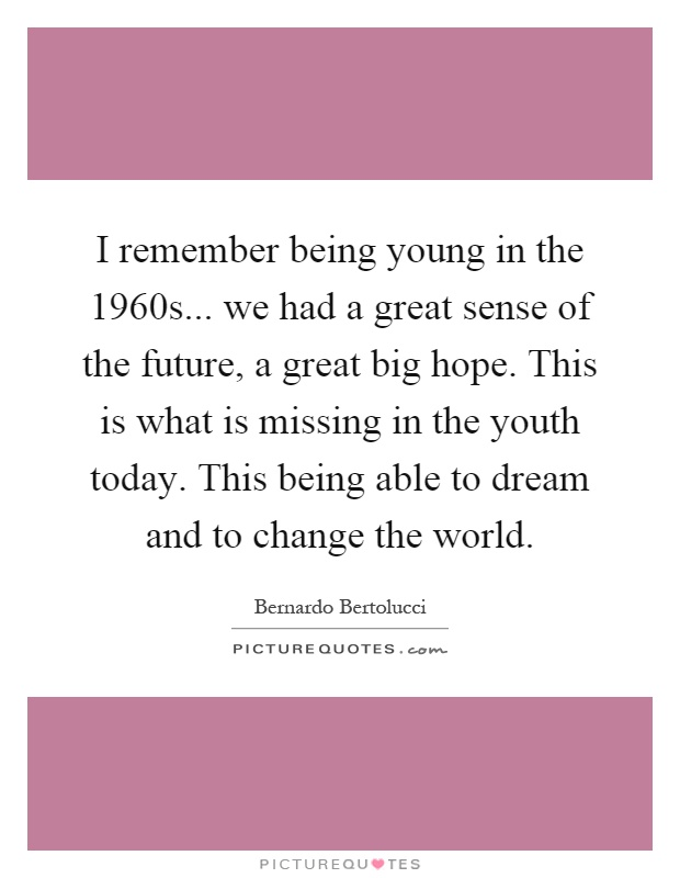 I remember being young in the 1960s... we had a great sense of the future, a great big hope. This is what is missing in the youth today. This being able to dream and to change the world Picture Quote #1