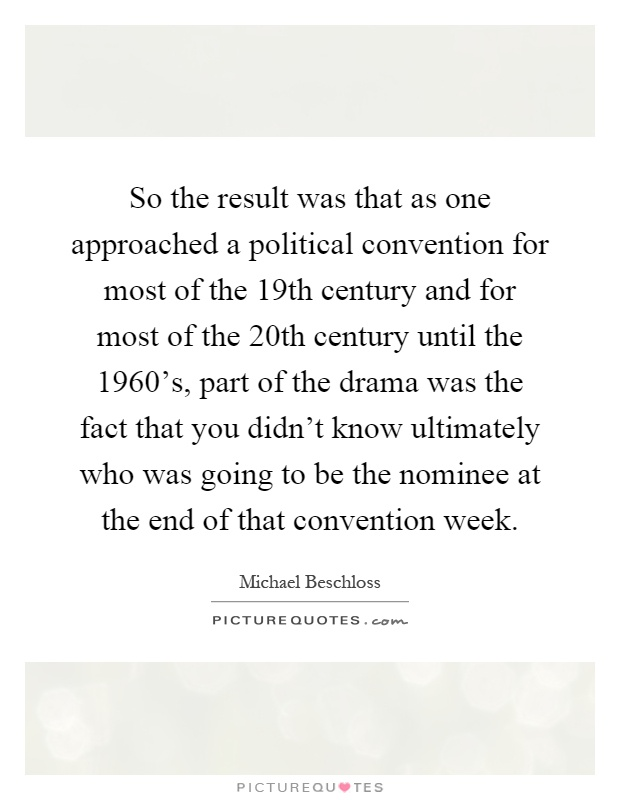 So the result was that as one approached a political convention for most of the 19th century and for most of the 20th century until the 1960's, part of the drama was the fact that you didn't know ultimately who was going to be the nominee at the end of that convention week Picture Quote #1