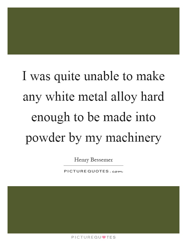 I was quite unable to make any white metal alloy hard enough to be made into powder by my machinery Picture Quote #1