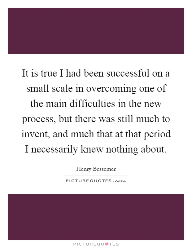 It is true I had been successful on a small scale in overcoming one of the main difficulties in the new process, but there was still much to invent, and much that at that period I necessarily knew nothing about Picture Quote #1