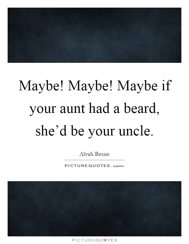 Maybe! Maybe! Maybe if your aunt had a beard, she'd be your uncle Picture Quote #1