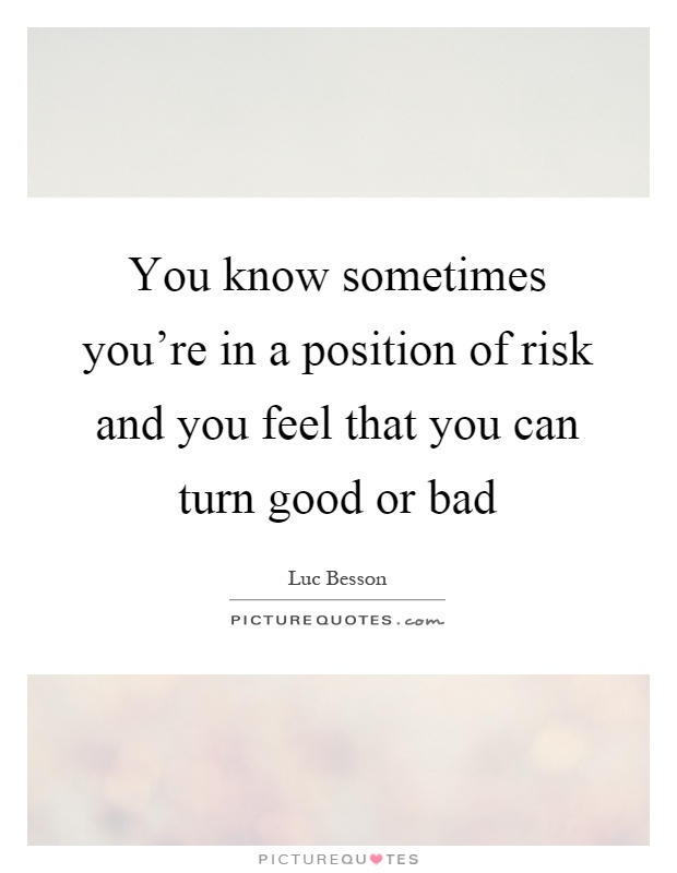 You know sometimes you're in a position of risk and you feel that you can turn good or bad Picture Quote #1