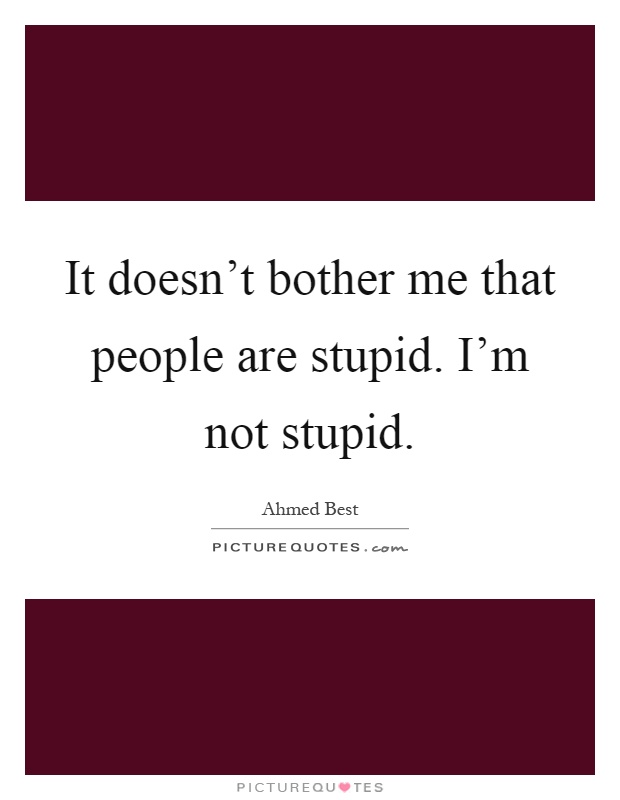 It doesn't bother me that people are stupid. I'm not stupid Picture Quote #1