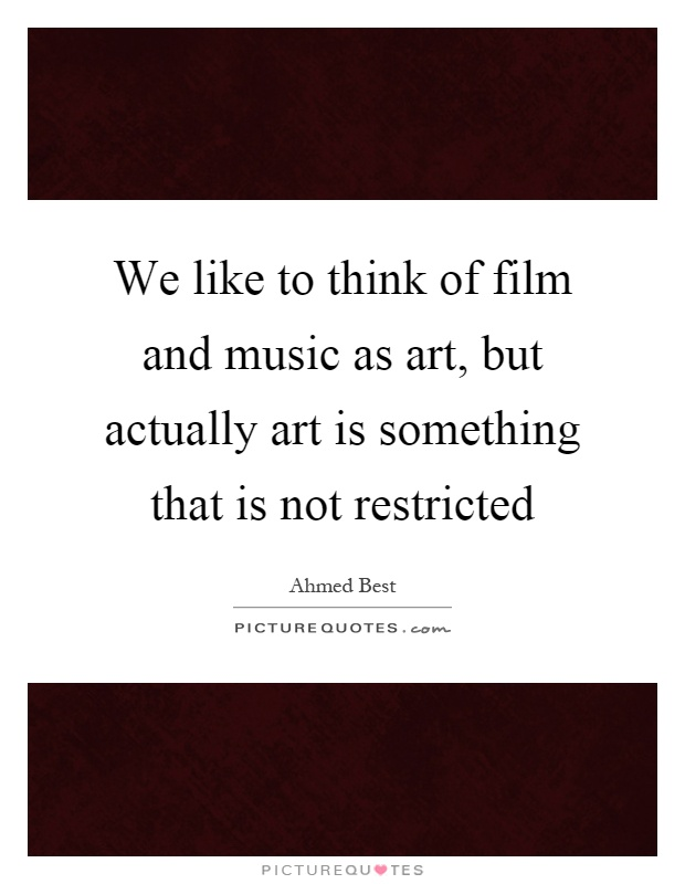 We like to think of film and music as art, but actually art is something that is not restricted Picture Quote #1