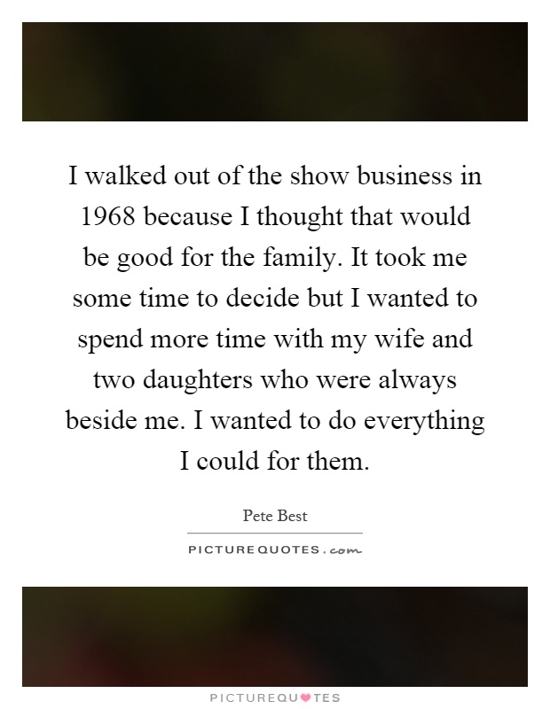I walked out of the show business in 1968 because I thought that would be good for the family. It took me some time to decide but I wanted to spend more time with my wife and two daughters who were always beside me. I wanted to do everything I could for them Picture Quote #1