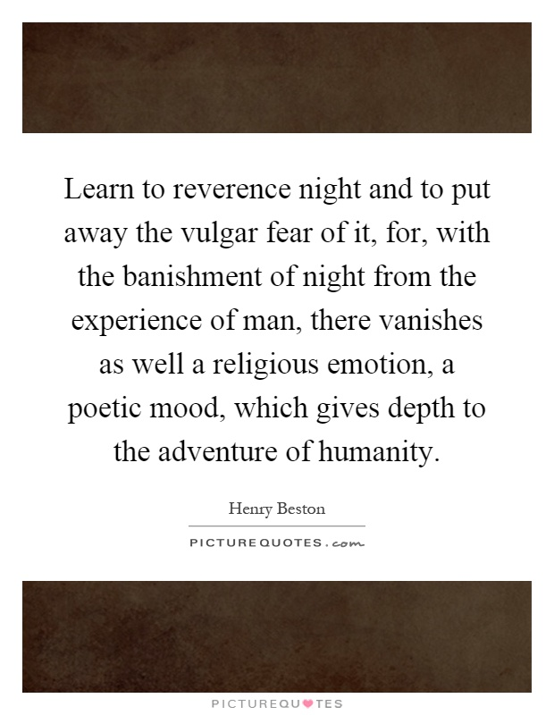 Learn to reverence night and to put away the vulgar fear of it, for, with the banishment of night from the experience of man, there vanishes as well a religious emotion, a poetic mood, which gives depth to the adventure of humanity Picture Quote #1