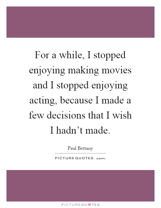 For a while, I stopped enjoying making movies and I stopped enjoying acting, because I made a few decisions that I wish I hadn't made Picture Quote #1