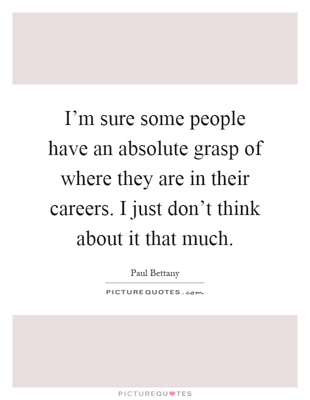 I'm sure some people have an absolute grasp of where they are in their careers. I just don't think about it that much Picture Quote #1