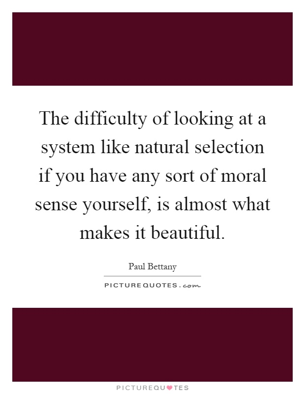 The difficulty of looking at a system like natural selection if you have any sort of moral sense yourself, is almost what makes it beautiful Picture Quote #1