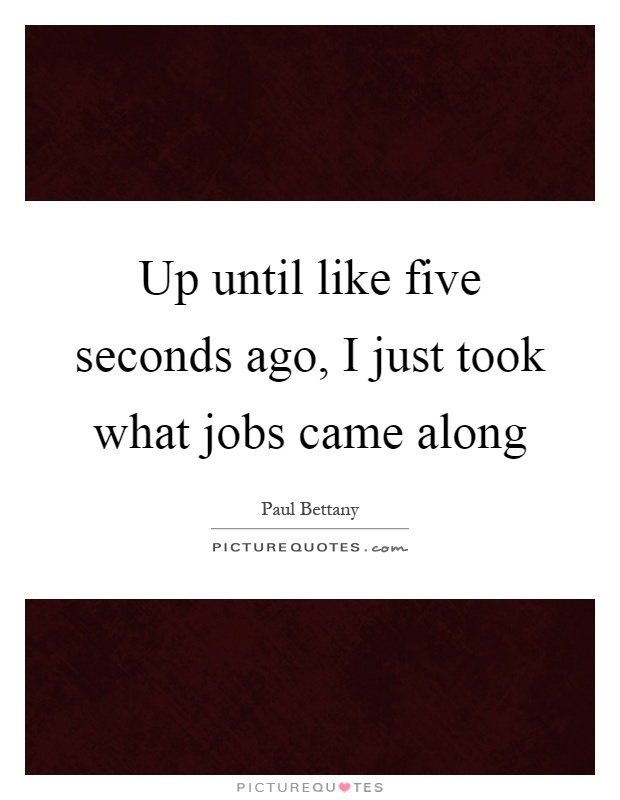 Up until like five seconds ago, I just took what jobs came along Picture Quote #1