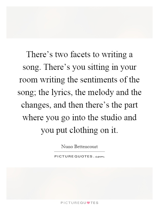 There's two facets to writing a song. There's you sitting in your room writing the sentiments of the song; the lyrics, the melody and the changes, and then there's the part where you go into the studio and you put clothing on it Picture Quote #1