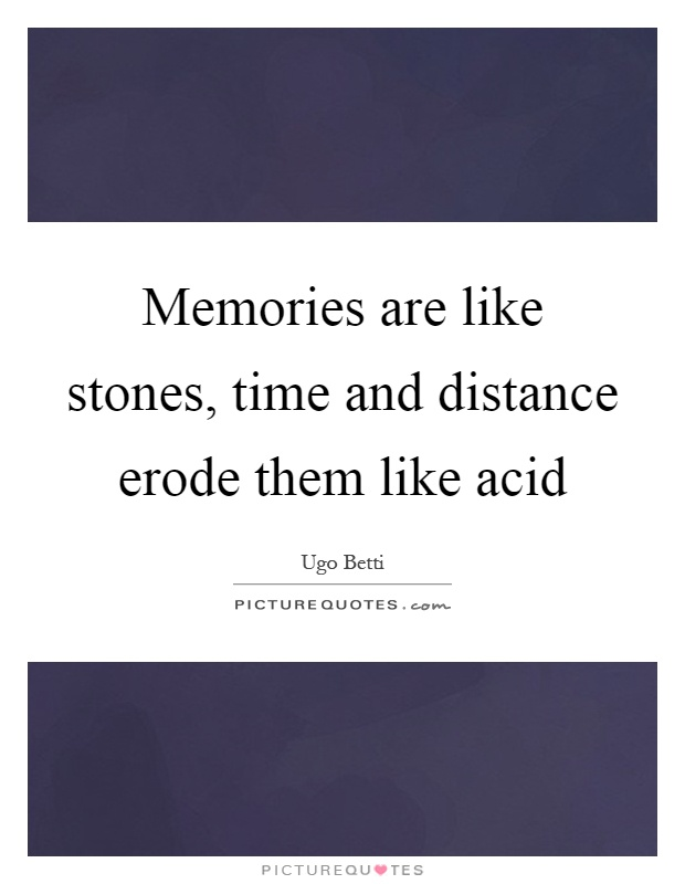 Memories are like stones, time and distance erode them like acid Picture Quote #1
